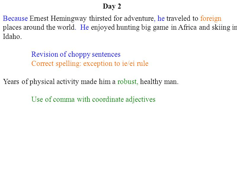Day 2 Because Ernest Hemingway thirsted for adventure, he traveled to foreign places around the world. He enjoyed hunting big game in Africa and skiin
