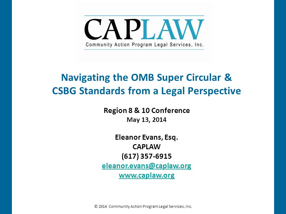 © 2014 Community Action Program Legal Services, Inc. Navigating the OMB Super Circular & CSBG Standards from a Legal Perspective Region 8 & 10 Confere