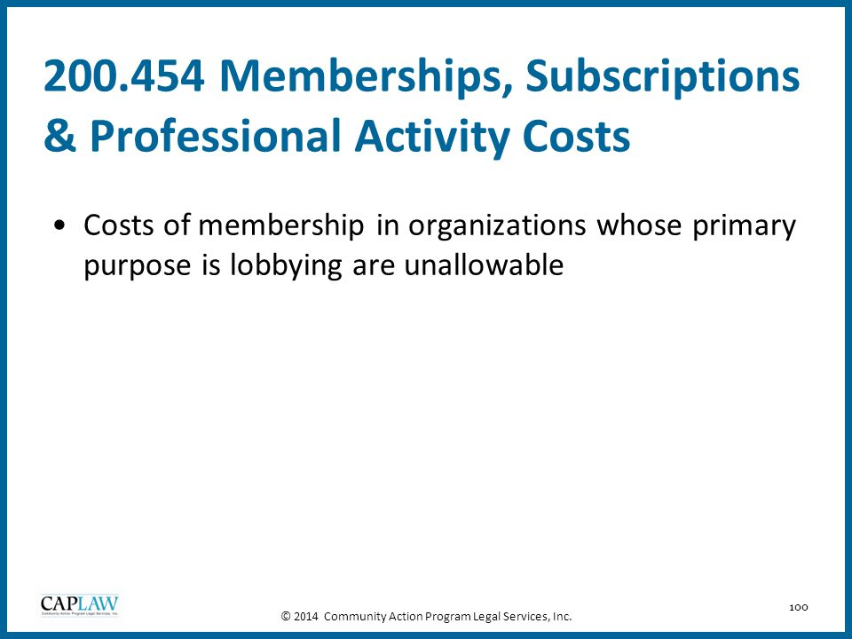 100 200.454 Memberships, Subscriptions & Professional Activity Costs Costs of membership in organizations whose primary purpose is lobbying are unallo