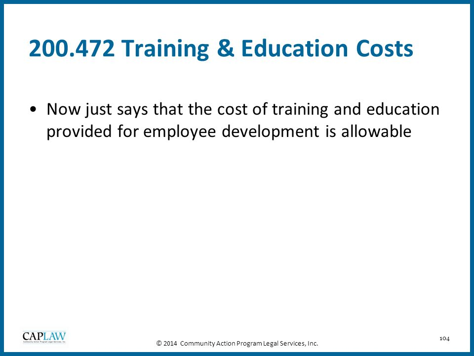 104 200.472 Training & Education Costs Now just says that the cost of training and education provided for employee development is allowable © 2014 Com