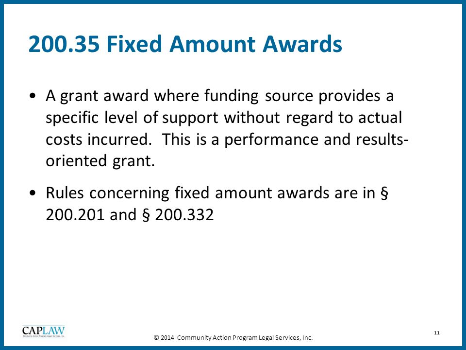 11 200.35 Fixed Amount Awards A grant award where funding source provides a specific level of support without regard to actual costs incurred. This is