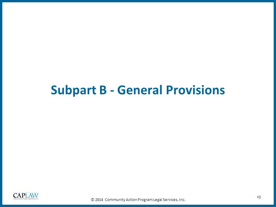 13 Subpart B - General Provisions © 2014 Community Action Program Legal Services, Inc.