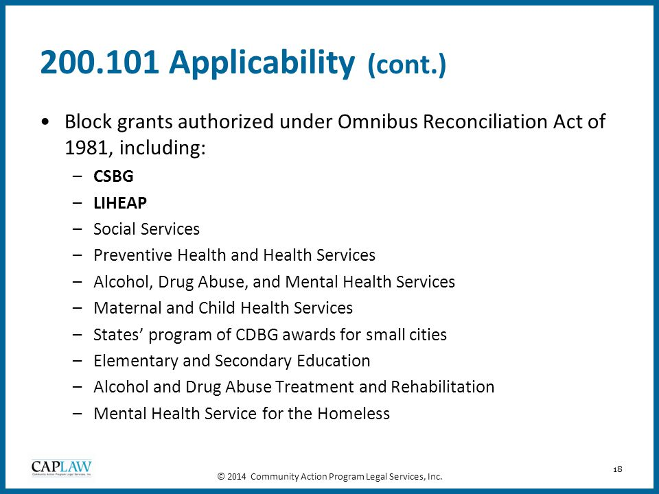 18 200.101 Applicability (cont.) Block grants authorized under Omnibus Reconciliation Act of 1981, including: –CSBG –LIHEAP –Social Services –Preventi