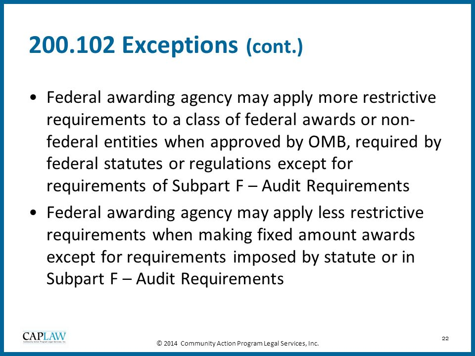 22 200.102 Exceptions (cont.) Federal awarding agency may apply more restrictive requirements to a class of federal awards or non- federal entities wh
