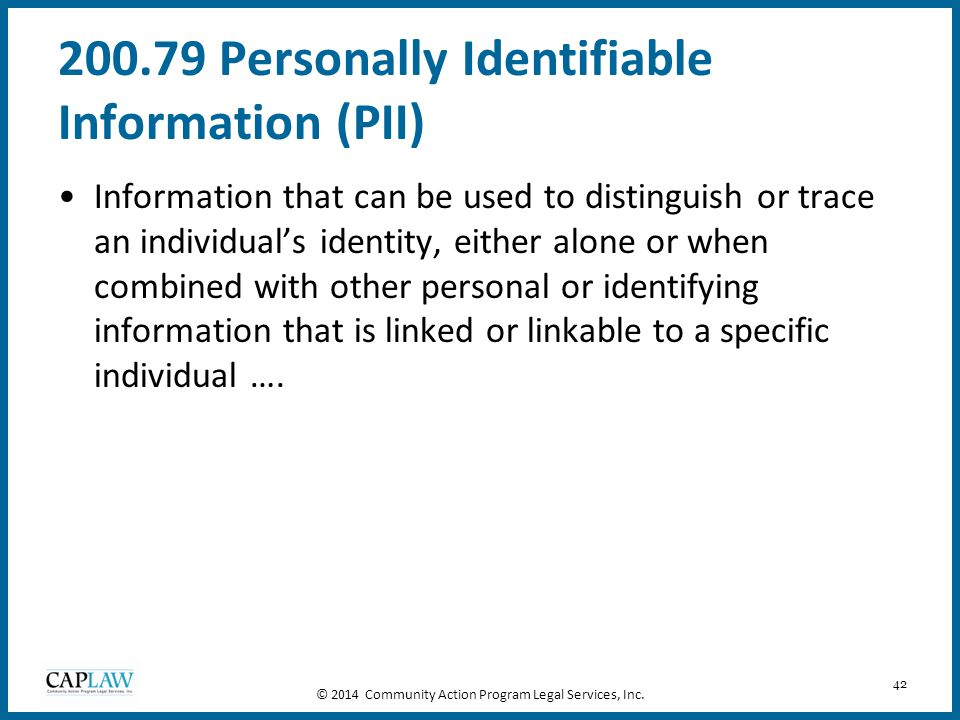 42 200.79 Personally Identifiable Information (PII) Information that can be used to distinguish or trace an individual's identity, either alone or whe
