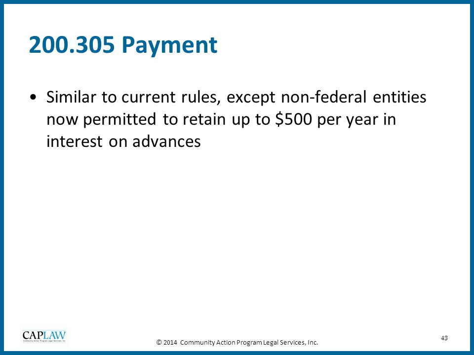 43 200.305 Payment Similar to current rules, except non-federal entities now permitted to retain up to $500 per year in interest on advances © 2014 Co