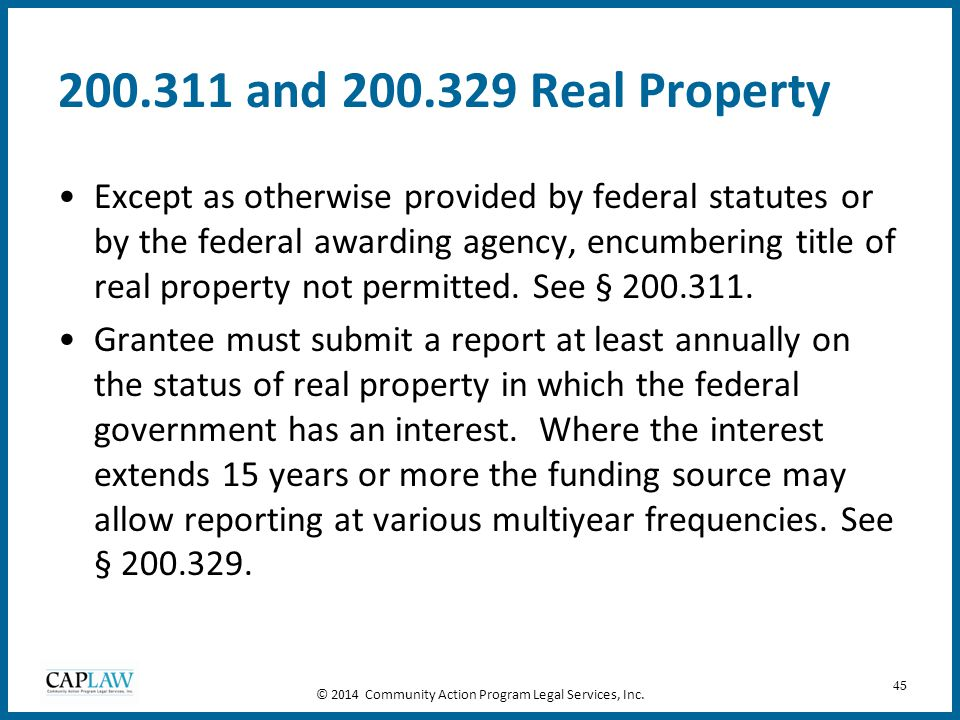 45 200.311 and 200.329 Real Property Except as otherwise provided by federal statutes or by the federal awarding agency, encumbering title of real pro