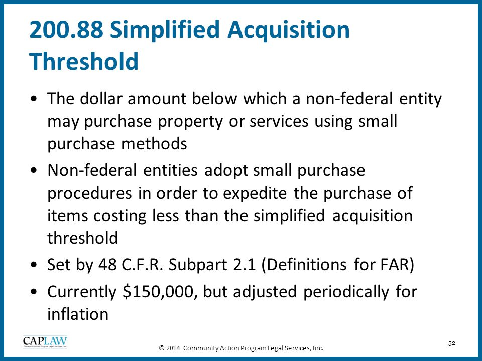52 200.88 Simplified Acquisition Threshold The dollar amount below which a non-federal entity may purchase property or services using small purchase m