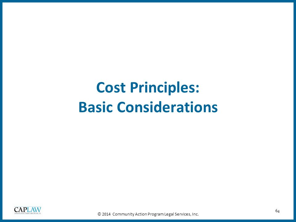 64 Cost Principles: Basic Considerations © 2014 Community Action Program Legal Services, Inc.