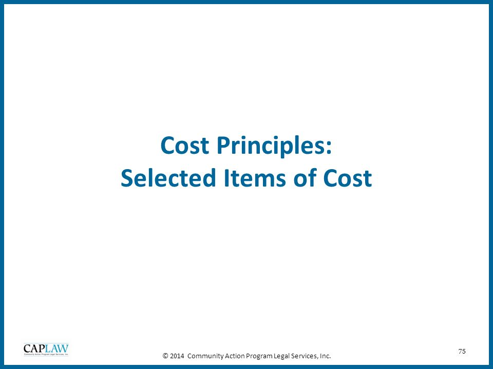 75 Cost Principles: Selected Items of Cost © 2014 Community Action Program Legal Services, Inc.