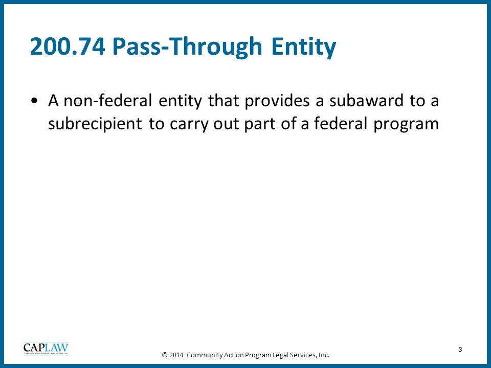 8 200.74 Pass-Through Entity A non-federal entity that provides a subaward to a subrecipient to carry out part of a federal program © 2014 Community A