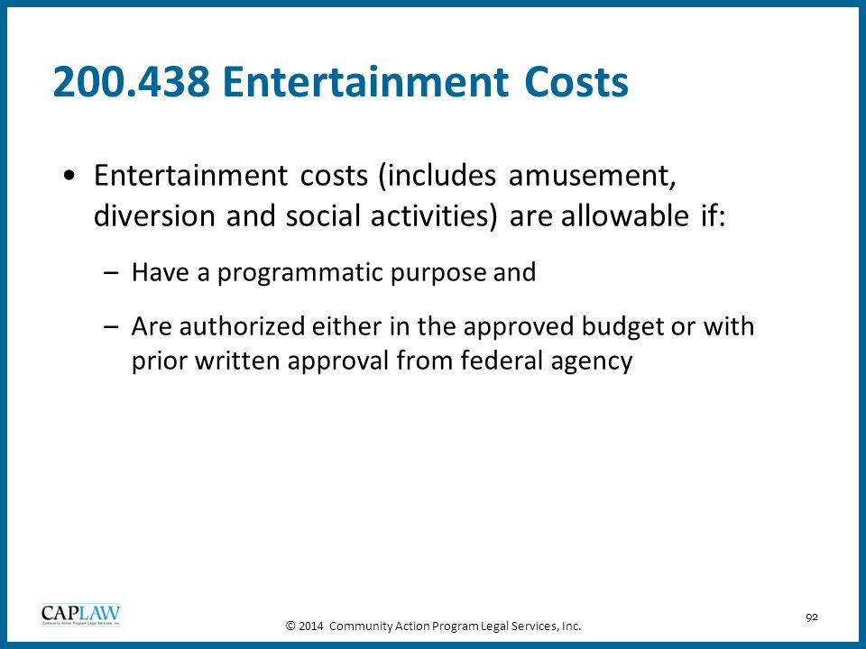 92 200.438 Entertainment Costs Entertainment costs (includes amusement, diversion and social activities) are allowable if: –Have a programmatic purpos