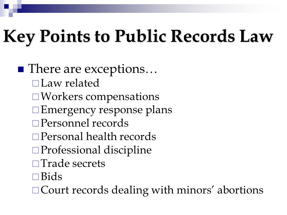 Key Points to Public Records Law There are exceptions…  Law related  Workers compensations  Emergency response plans  Personnel records  Personal health records  Professional discipline  Trade secrets  Bids  Court records dealing with minors' abortions