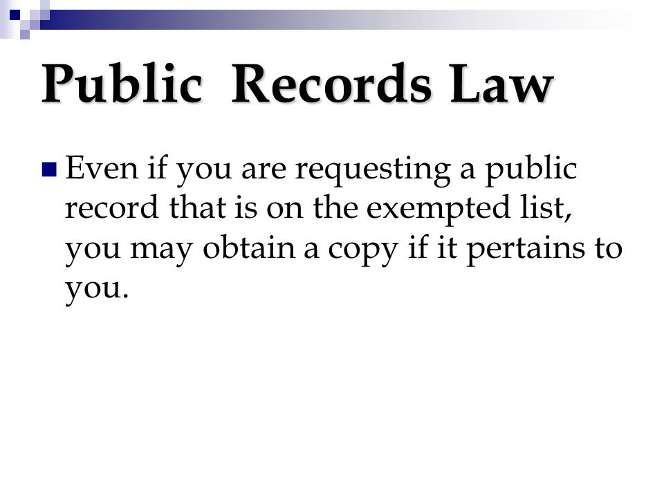 Public Records Law Even if you are requesting a public record that is on the exempted list, you may obtain a copy if it pertains to you.