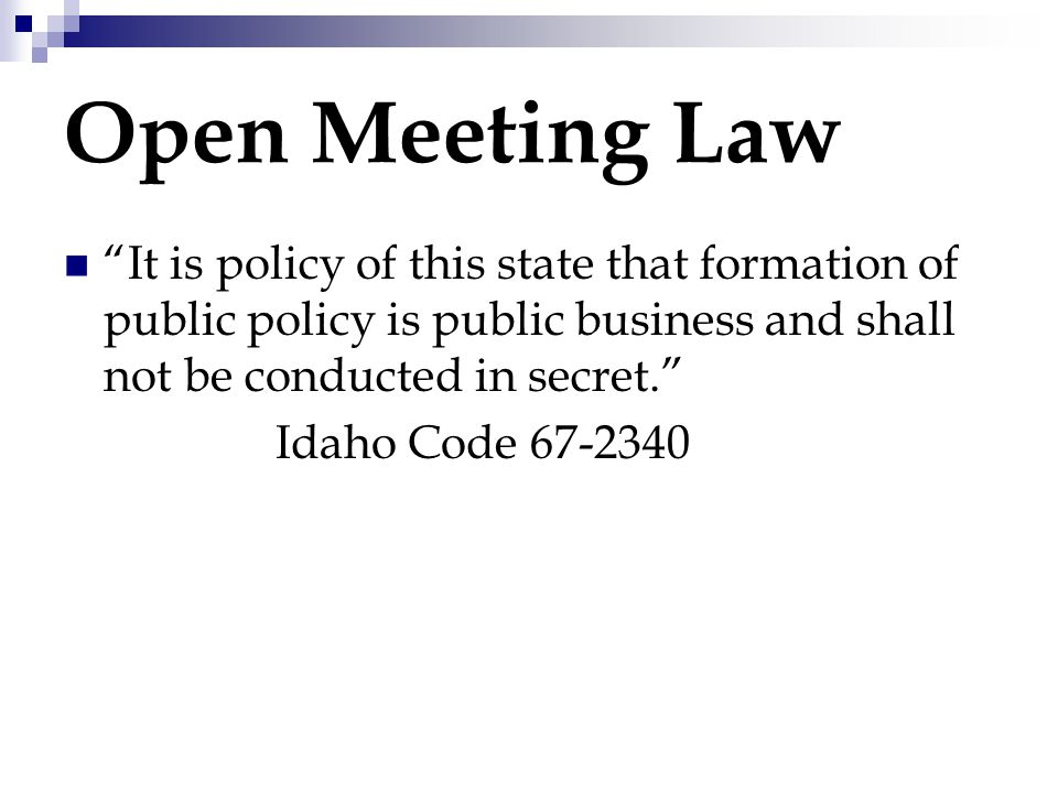 """Open Meeting Law """"It is policy of this state that formation of public policy is public business and shall not be conducted in secret."""" Idaho Code 67-2"""