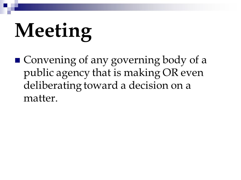 Meeting Convening of any governing body of a public agency that is making OR even deliberating toward a decision on a matter.