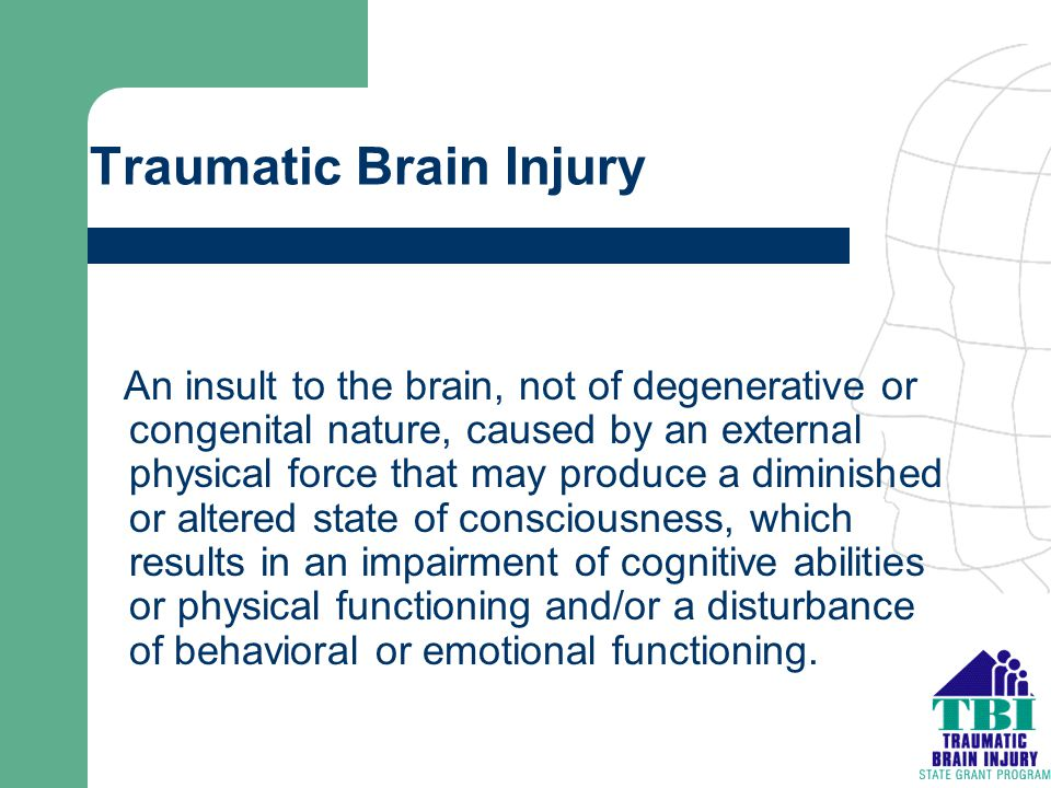 Traumatic Brain Injury An insult to the brain, not of degenerative or congenital nature, caused by an external physical force that may produce a dimin