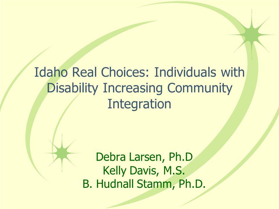 Idaho Real Choices: Individuals with Disability Increasing Community Integration Debra Larsen, Ph.D Kelly Davis, M.S.