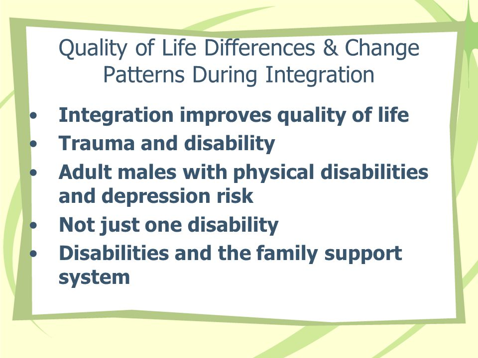 Quality of Life Differences & Change Patterns During Integration Integration improves quality of life Trauma and disability Adult males with physical