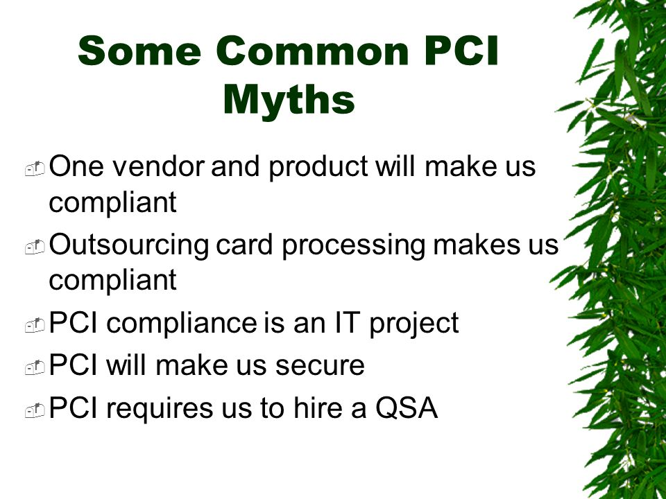 Some Common PCI Myths  One vendor and product will make us compliant  Outsourcing card processing makes us compliant  PCI compliance is an IT project  PCI will make us secure  PCI requires us to hire a QSA