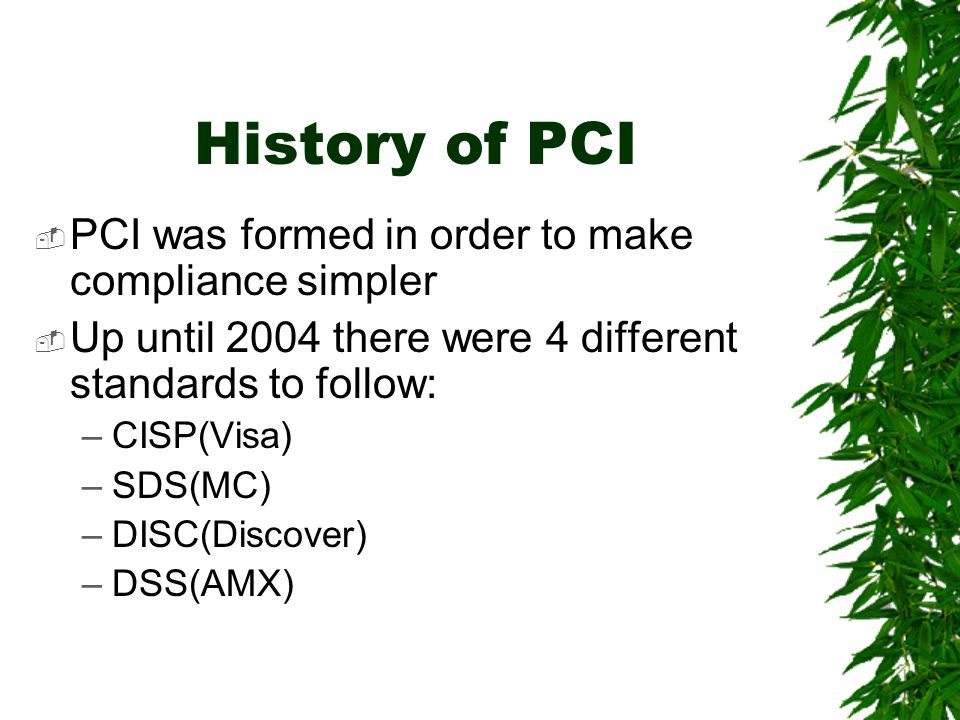 History of PCI  PCI was formed in order to make compliance simpler  Up until 2004 there were 4 different standards to follow: –CISP(Visa) –SDS(MC) –DISC(Discover) –DSS(AMX)
