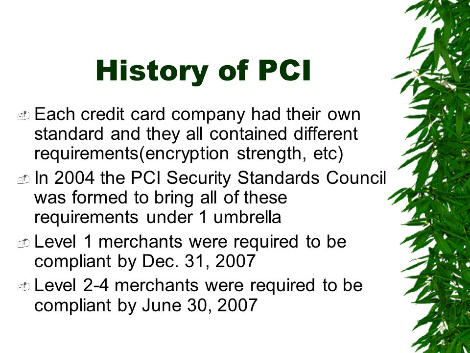 History of PCI  Each credit card company had their own standard and they all contained different requirements(encryption strength, etc)  In 2004 the PCI Security Standards Council was formed to bring all of these requirements under 1 umbrella  Level 1 merchants were required to be compliant by Dec.