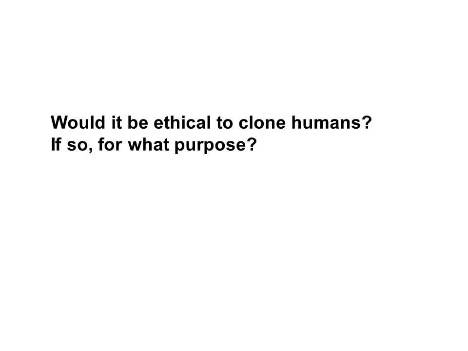 Would it be ethical to clone humans If so, for what purpose