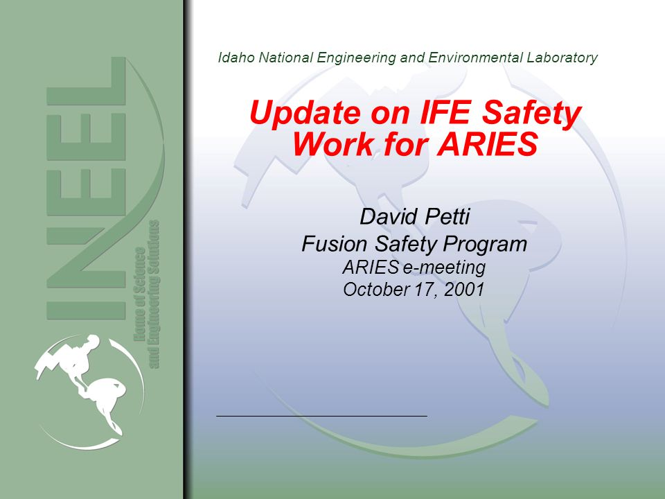 Idaho National Engineering and Environmental Laboratory Update on IFE Safety Work for ARIES David Petti Fusion Safety Program ARIES e-meeting October 17, 2001