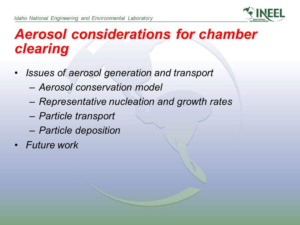 Idaho National Engineering and Environmental Laboratory Aerosol considerations for chamber clearing Issues of aerosol generation and transport –Aerosol conservation model –Representative nucleation and growth rates –Particle transport –Particle deposition Future work