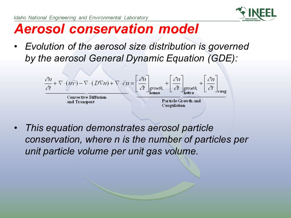 Idaho National Engineering and Environmental Laboratory Aerosol conservation model Evolution of the aerosol size distribution is governed by the aerosol General Dynamic Equation (GDE): This equation demonstrates aerosol particle conservation, where n is the number of particles per unit particle volume per unit gas volume.