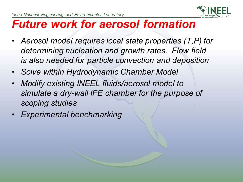 Idaho National Engineering and Environmental Laboratory Future work for aerosol formation Aerosol model requires local state properties (T,P) for determining nucleation and growth rates.