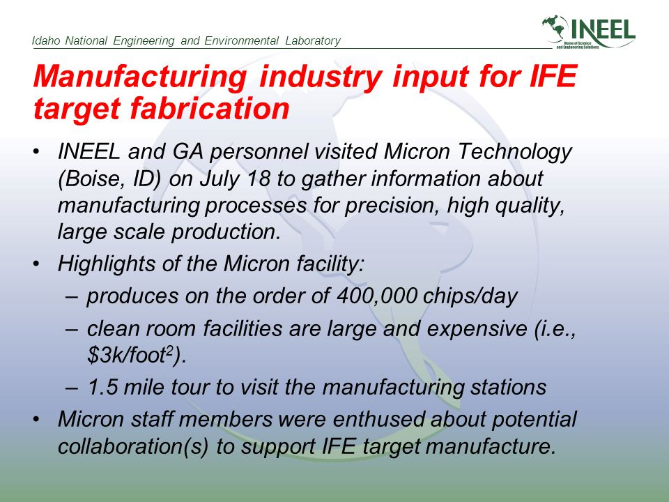 Idaho National Engineering and Environmental Laboratory Manufacturing industry input for IFE target fabrication INEEL and GA personnel visited Micron Technology (Boise, ID) on July 18 to gather information about manufacturing processes for precision, high quality, large scale production.