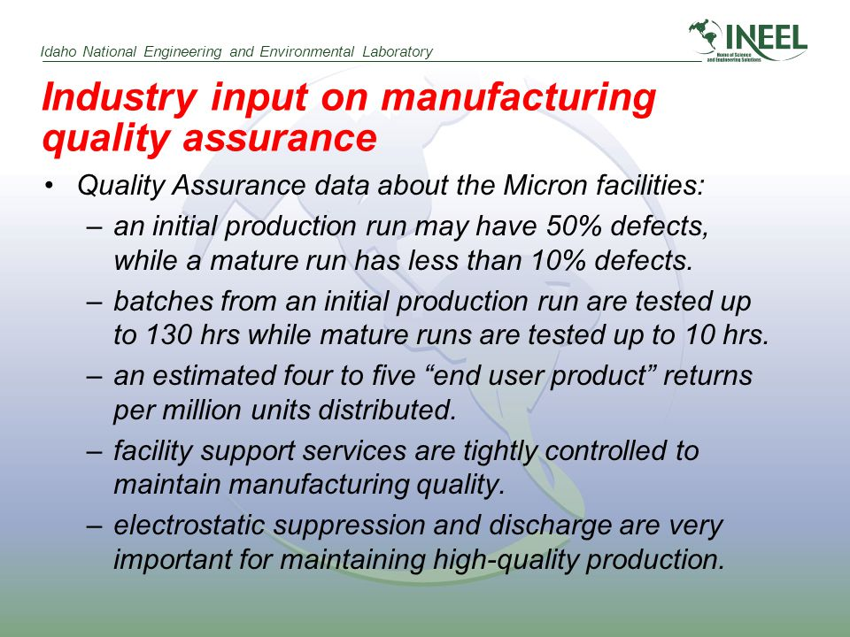 Idaho National Engineering and Environmental Laboratory Industry input on manufacturing quality assurance Quality Assurance data about the Micron facilities: –an initial production run may have 50% defects, while a mature run has less than 10% defects.