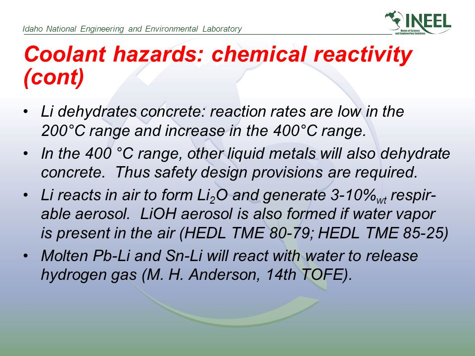 Idaho National Engineering and Environmental Laboratory Coolant hazards: chemical reactivity (cont) Li dehydrates concrete: reaction rates are low in the 200°C range and increase in the 400°C range.
