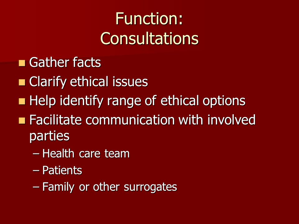 Function: Consultations Gather facts Gather facts Clarify ethical issues Clarify ethical issues Help identify range of ethical options Help identify r