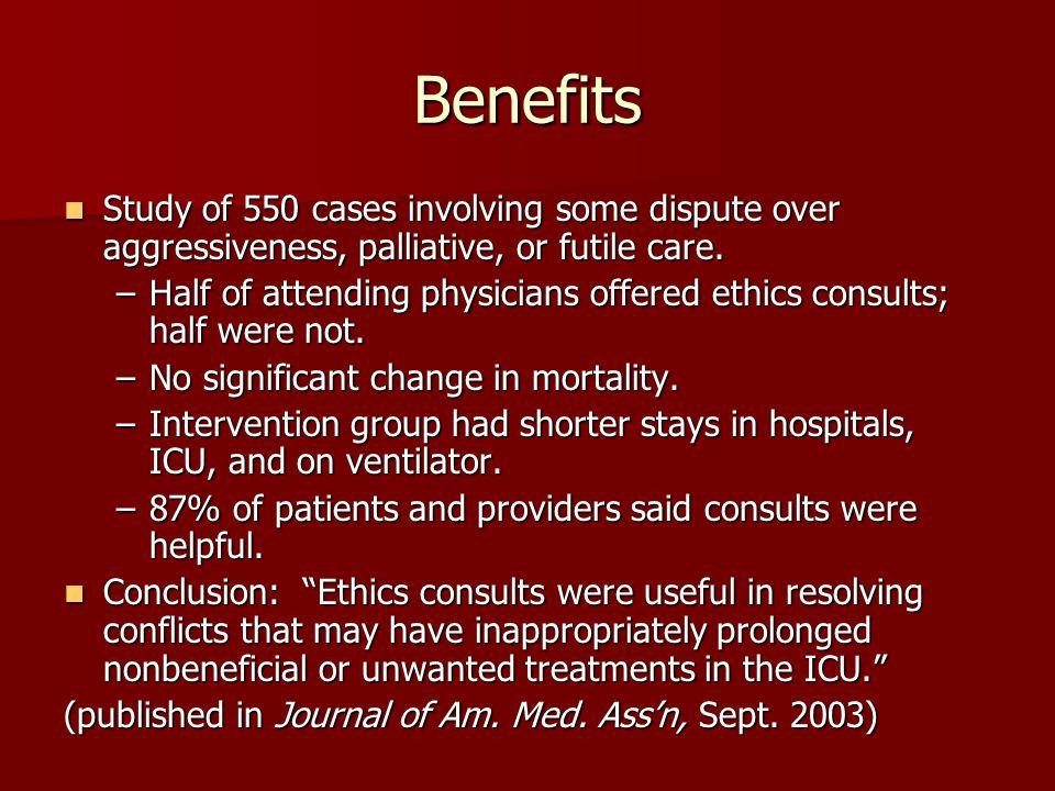 Benefits Study of 550 cases involving some dispute over aggressiveness, palliative, or futile care. Study of 550 cases involving some dispute over agg