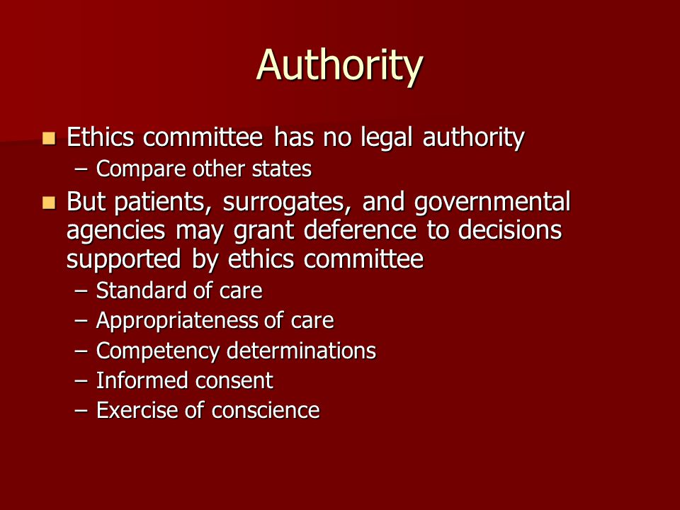 Authority Ethics committee has no legal authority Ethics committee has no legal authority –Compare other states But patients, surrogates, and governmental agencies may grant deference to decisions supported by ethics committee But patients, surrogates, and governmental agencies may grant deference to decisions supported by ethics committee –Standard of care –Appropriateness of care –Competency determinations –Informed consent –Exercise of conscience