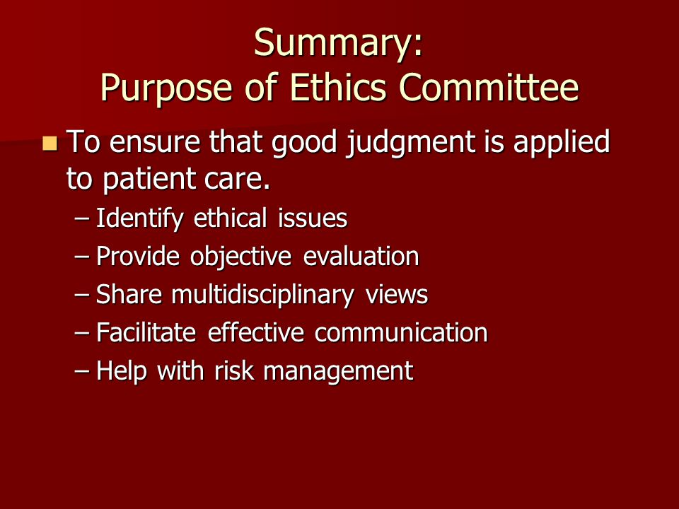 Summary: Purpose of Ethics Committee To ensure that good judgment is applied to patient care. To ensure that good judgment is applied to patient care.