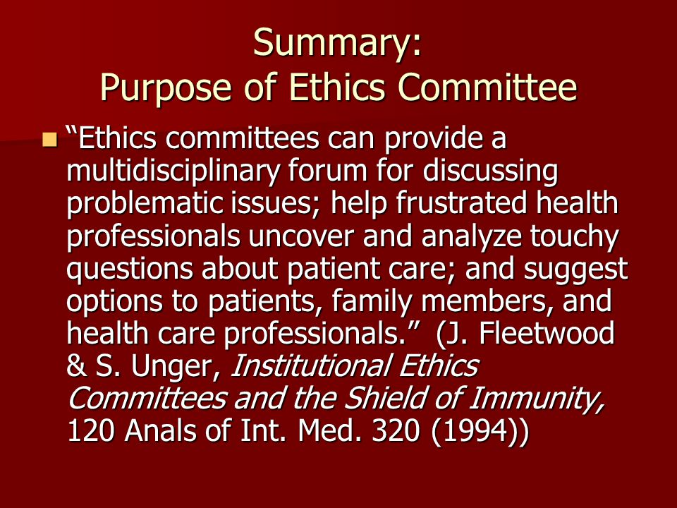 """Summary: Purpose of Ethics Committee """"Ethics committees can provide a multidisciplinary forum for discussing problematic issues; help frustrated healt"""