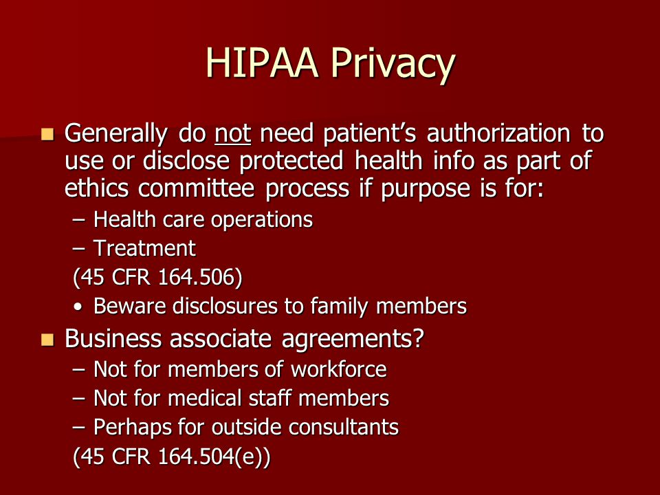HIPAA Privacy Generally do not need patient's authorization to use or disclose protected health info as part of ethics committee process if purpose is