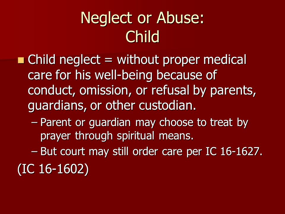 Neglect or Abuse: Child Child neglect = without proper medical care for his well-being because of conduct, omission, or refusal by parents, guardians,