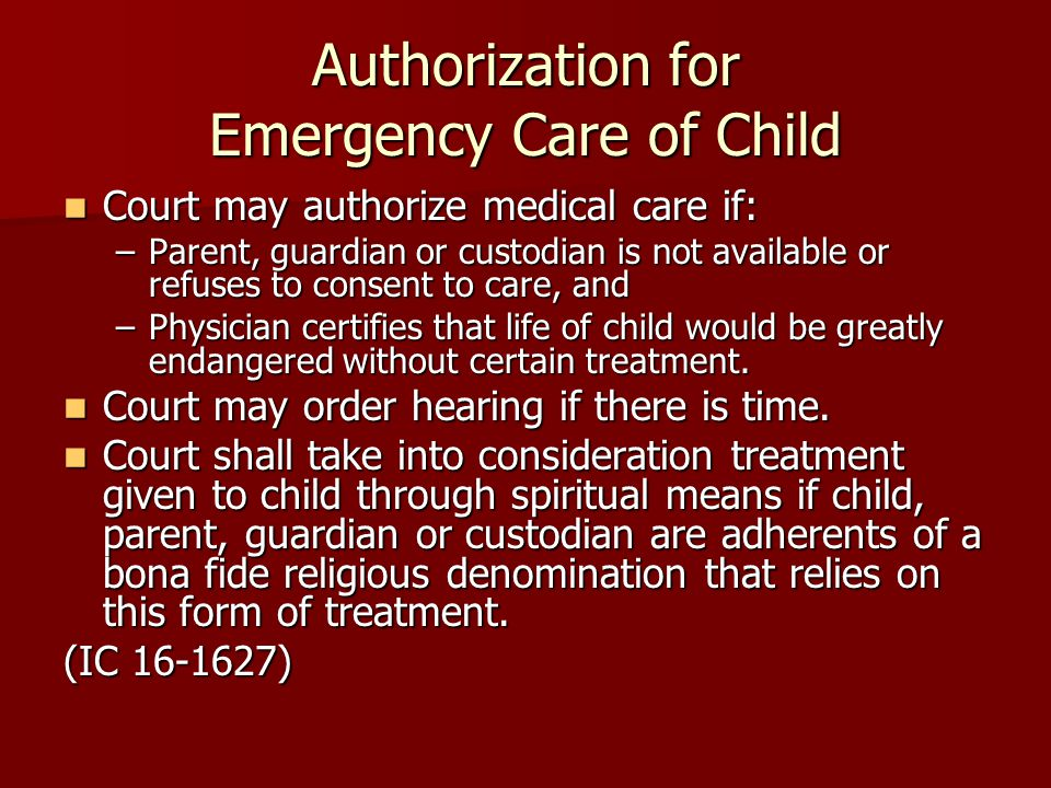 Authorization for Emergency Care of Child Court may authorize medical care if: Court may authorize medical care if: –Parent, guardian or custodian is not available or refuses to consent to care, and –Physician certifies that life of child would be greatly endangered without certain treatment.