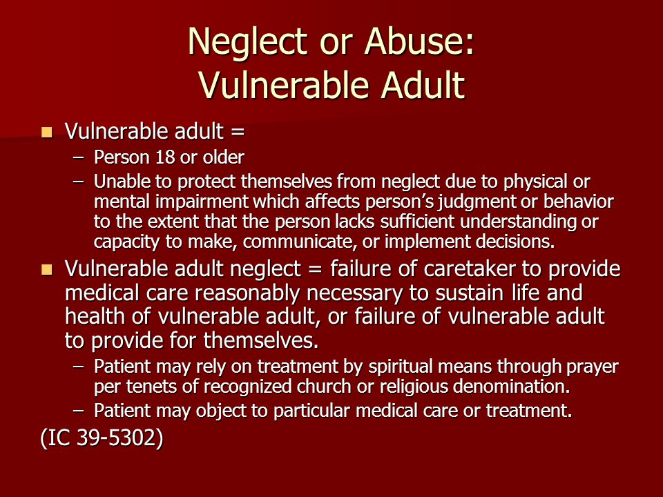 Neglect or Abuse: Vulnerable Adult Vulnerable adult = Vulnerable adult = –Person 18 or older –Unable to protect themselves from neglect due to physical or mental impairment which affects person's judgment or behavior to the extent that the person lacks sufficient understanding or capacity to make, communicate, or implement decisions.