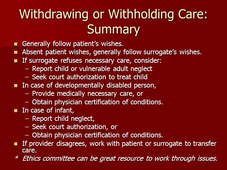 Withdrawing or Withholding Care: Summary Generally follow patient's wishes.