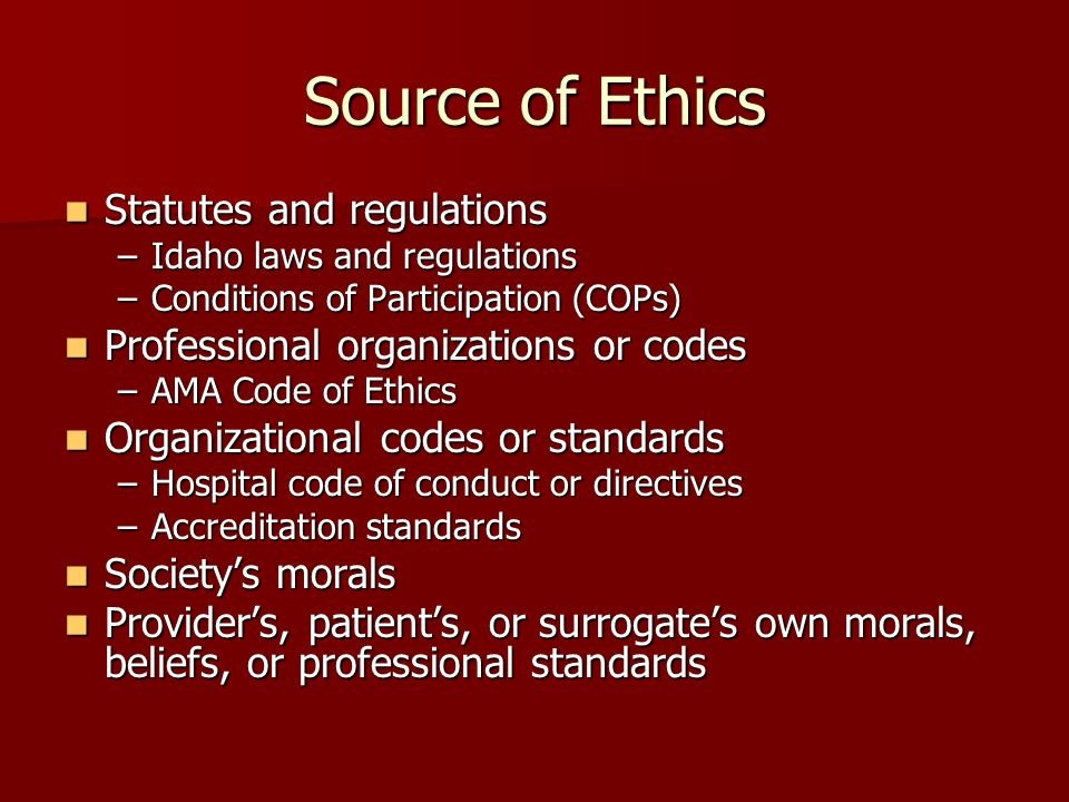 Source of Ethics Statutes and regulations Statutes and regulations –Idaho laws and regulations –Conditions of Participation (COPs) Professional organizations or codes Professional organizations or codes –AMA Code of Ethics Organizational codes or standards Organizational codes or standards –Hospital code of conduct or directives –Accreditation standards Society's morals Society's morals Provider's, patient's, or surrogate's own morals, beliefs, or professional standards Provider's, patient's, or surrogate's own morals, beliefs, or professional standards