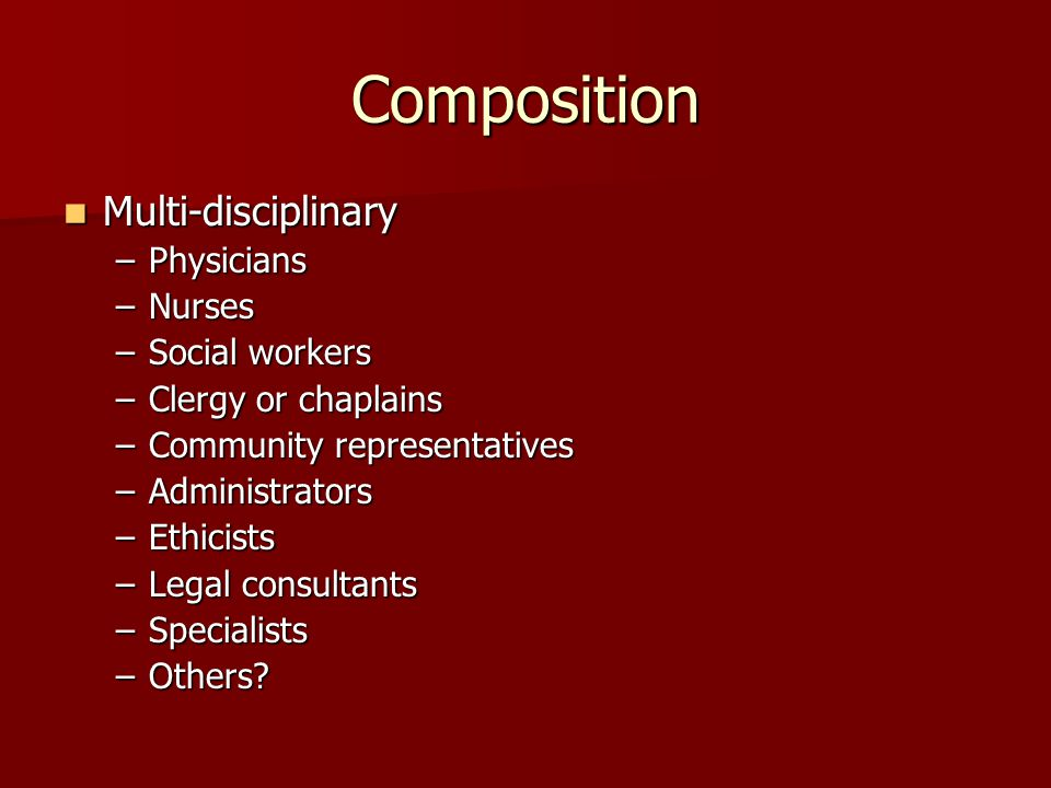 Composition Multi-disciplinary Multi-disciplinary –Physicians –Nurses –Social workers –Clergy or chaplains –Community representatives –Administrators –Ethicists –Legal consultants –Specialists –Others
