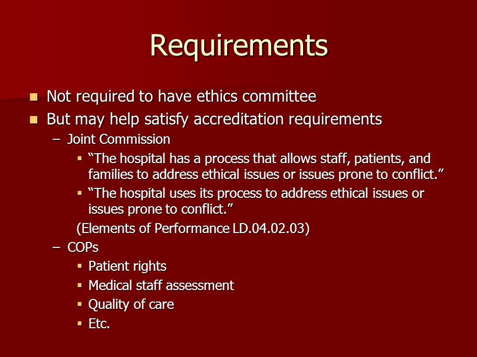Requirements Not required to have ethics committee Not required to have ethics committee But may help satisfy accreditation requirements But may help satisfy accreditation requirements –Joint Commission  The hospital has a process that allows staff, patients, and families to address ethical issues or issues prone to conflict.  The hospital uses its process to address ethical issues or issues prone to conflict. (Elements of Performance LD.04.02.03) –COPs  Patient rights  Medical staff assessment  Quality of care  Etc.