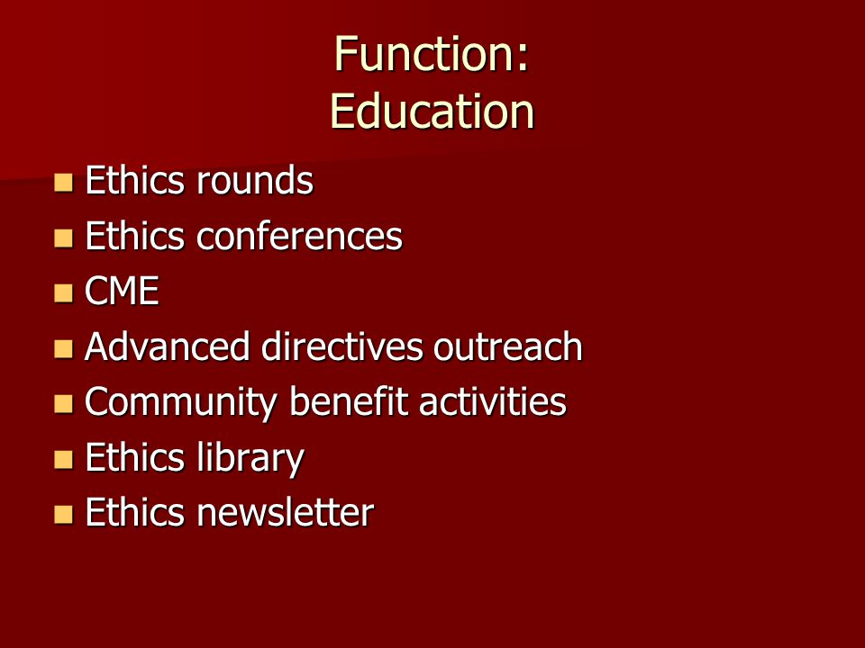 Function: Education Ethics rounds Ethics rounds Ethics conferences Ethics conferences CME CME Advanced directives outreach Advanced directives outreac