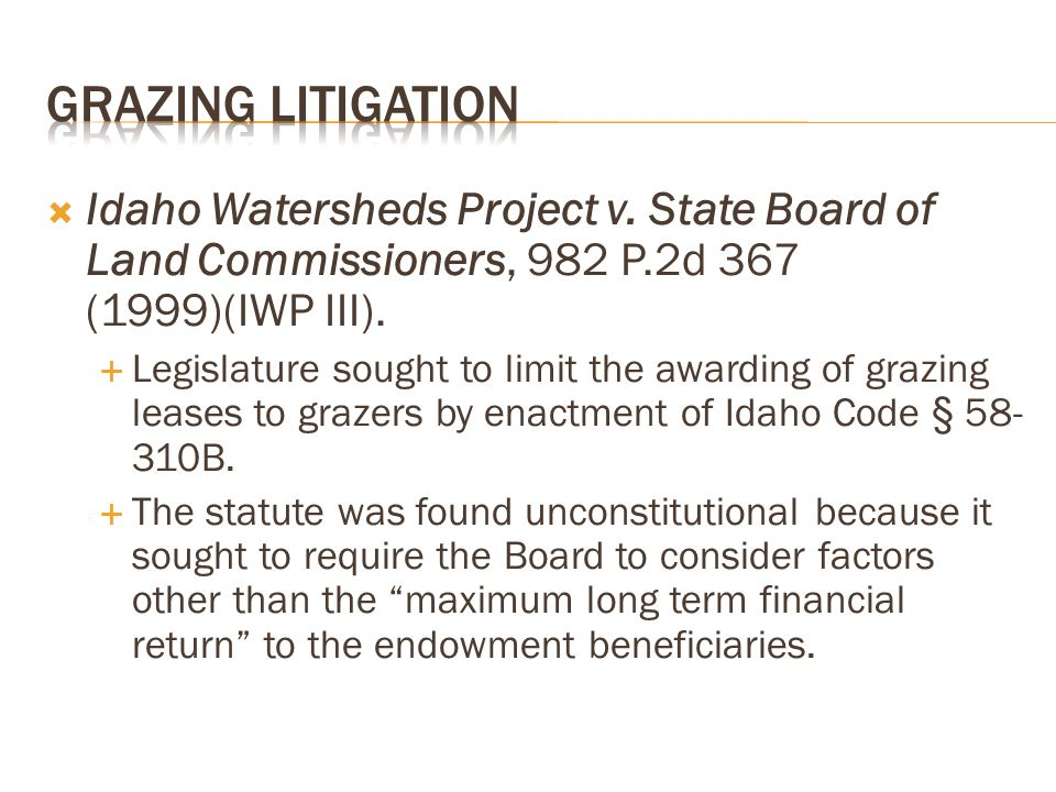  Idaho Watersheds Project v. State Board of Land Commissioners, 982 P.2d 367 (1999)(IWP III).  Legislature sought to limit the awarding of grazing l