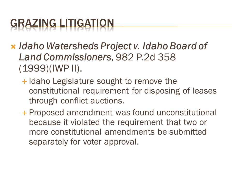 Idaho Watersheds Project v. Idaho Board of Land Commissioners, 982 P.2d 358 (1999)(IWP II).  Idaho Legislature sought to remove the constitutional